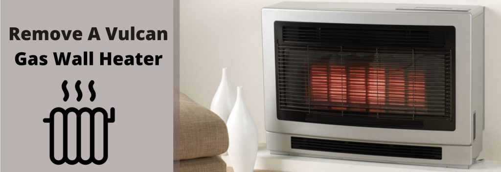 How Do You Remove A Vulcan Gas Wall Heater
